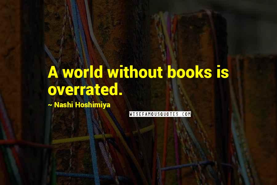 Nashi Hoshimiya quotes: A world without books is overrated.