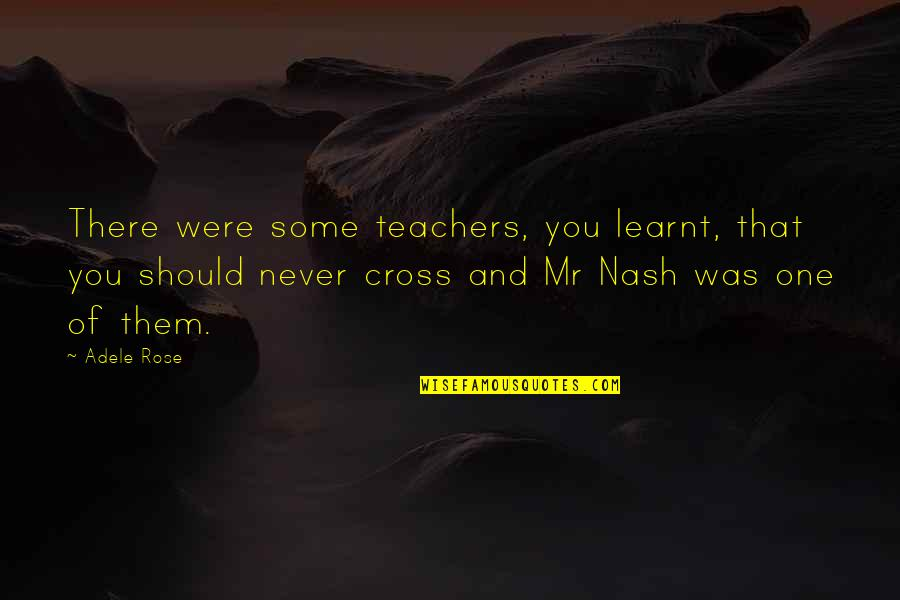Nash's Quotes By Adele Rose: There were some teachers, you learnt, that you