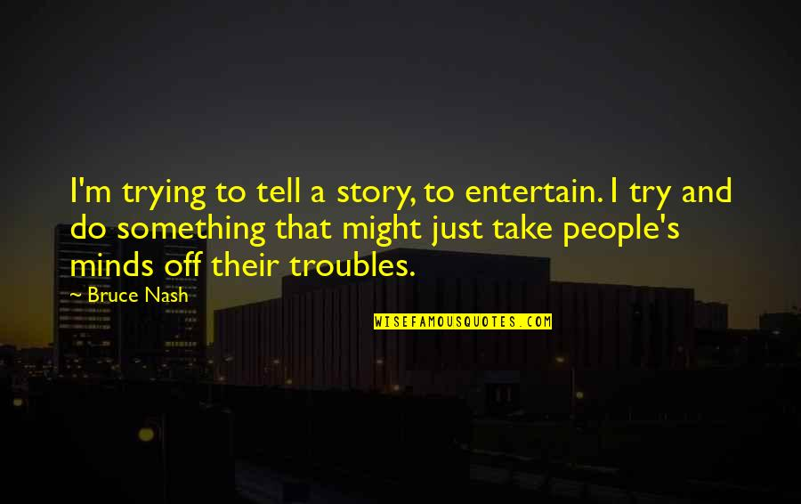 Nash's Quotes By Bruce Nash: I'm trying to tell a story, to entertain.