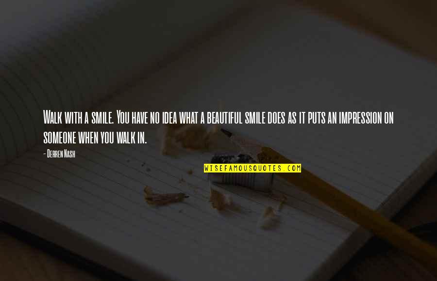 Nash's Quotes By Derren Nash: Walk with a smile. You have no idea