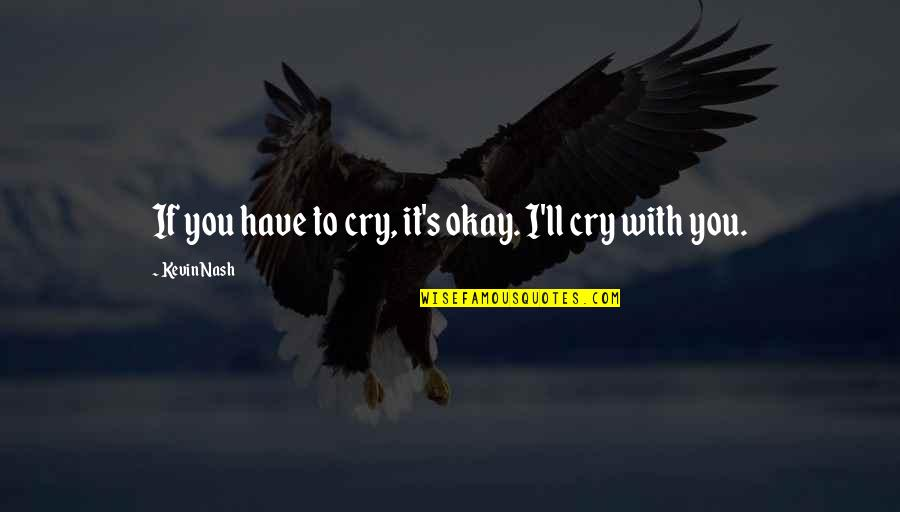 Nash's Quotes By Kevin Nash: If you have to cry, it's okay. I'll