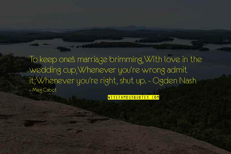Nash's Quotes By Meg Cabot: To keep one's marriage brimming,With love in the