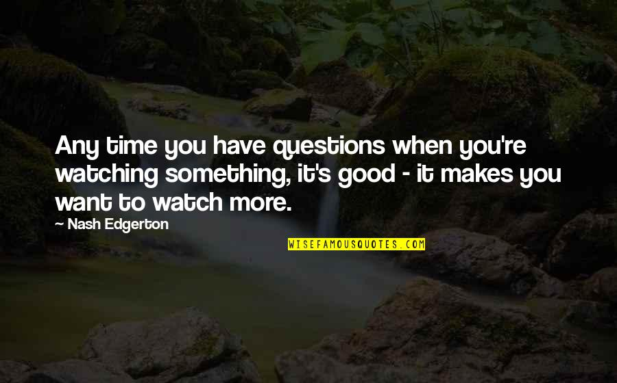 Nash's Quotes By Nash Edgerton: Any time you have questions when you're watching