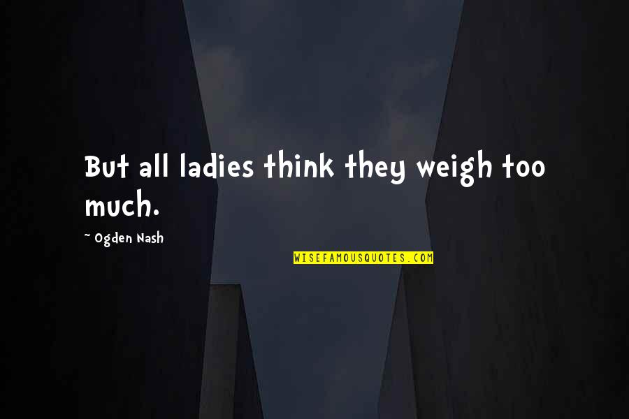 Nash's Quotes By Ogden Nash: But all ladies think they weigh too much.