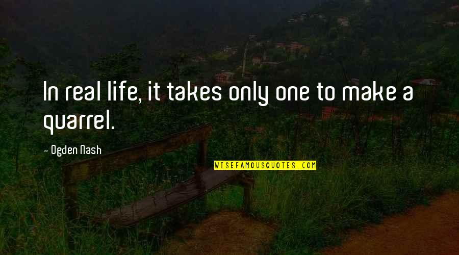 Nash's Quotes By Ogden Nash: In real life, it takes only one to