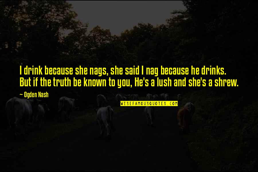 Nash's Quotes By Ogden Nash: I drink because she nags, she said I