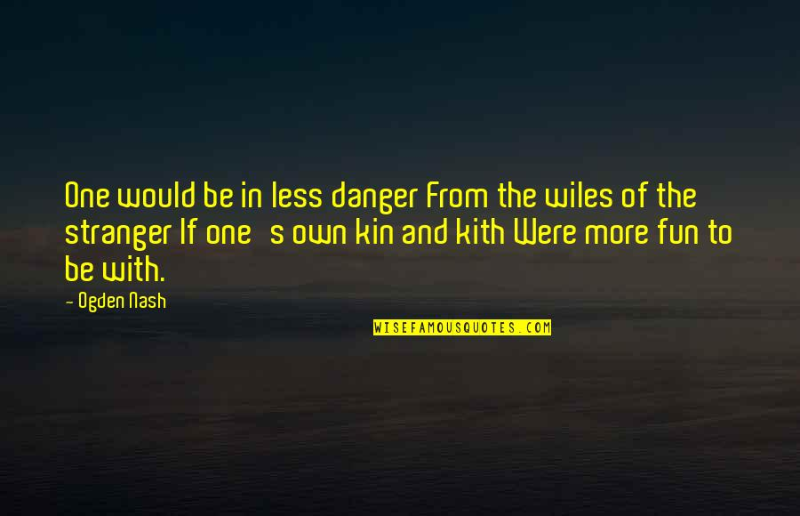 Nash's Quotes By Ogden Nash: One would be in less danger From the