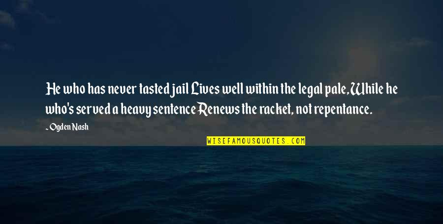 Nash's Quotes By Ogden Nash: He who has never tasted jail Lives well