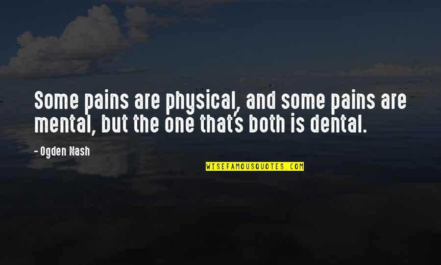 Nash's Quotes By Ogden Nash: Some pains are physical, and some pains are