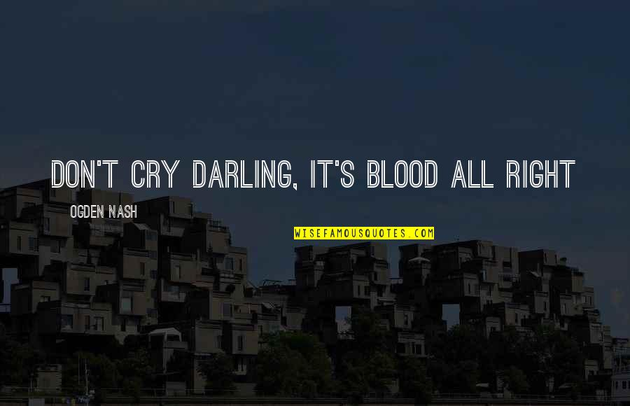 Nash's Quotes By Ogden Nash: Don't Cry Darling, It's Blood All Right