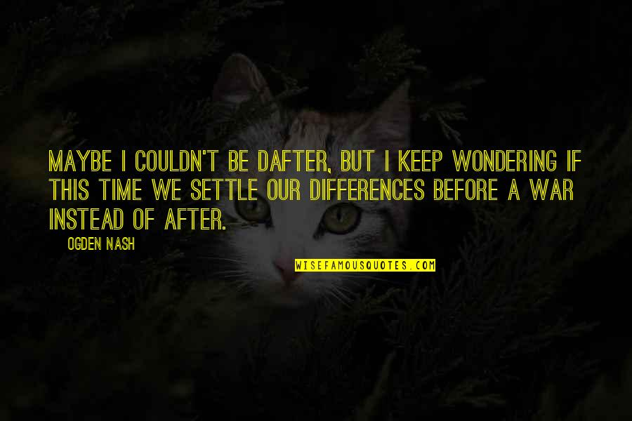 Nash's Quotes By Ogden Nash: Maybe I couldn't be dafter, But I keep