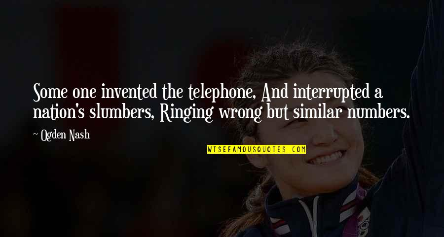 Nash's Quotes By Ogden Nash: Some one invented the telephone, And interrupted a