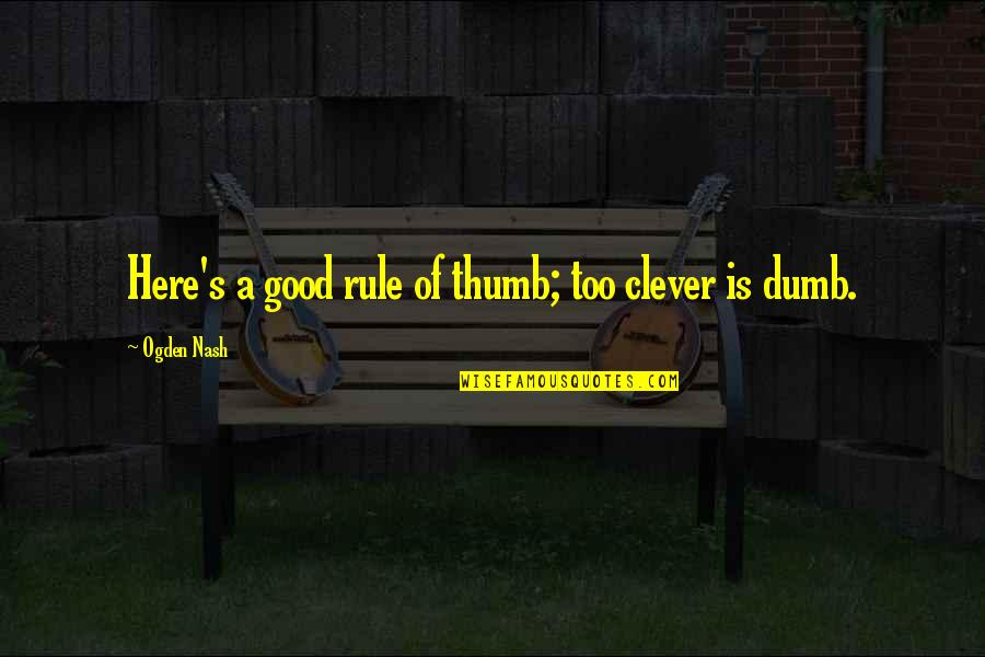 Nash's Quotes By Ogden Nash: Here's a good rule of thumb; too clever