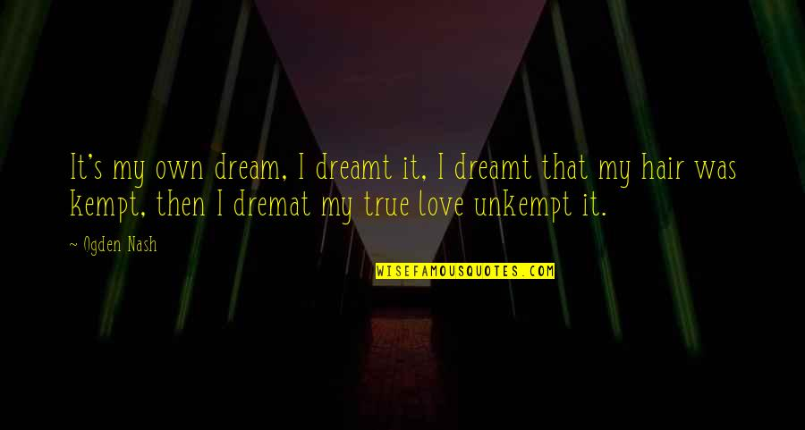 Nash's Quotes By Ogden Nash: It's my own dream, I dreamt it, I
