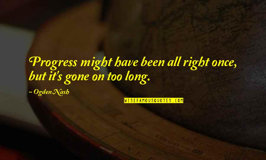 Nash's Quotes By Ogden Nash: Progress might have been all right once, but