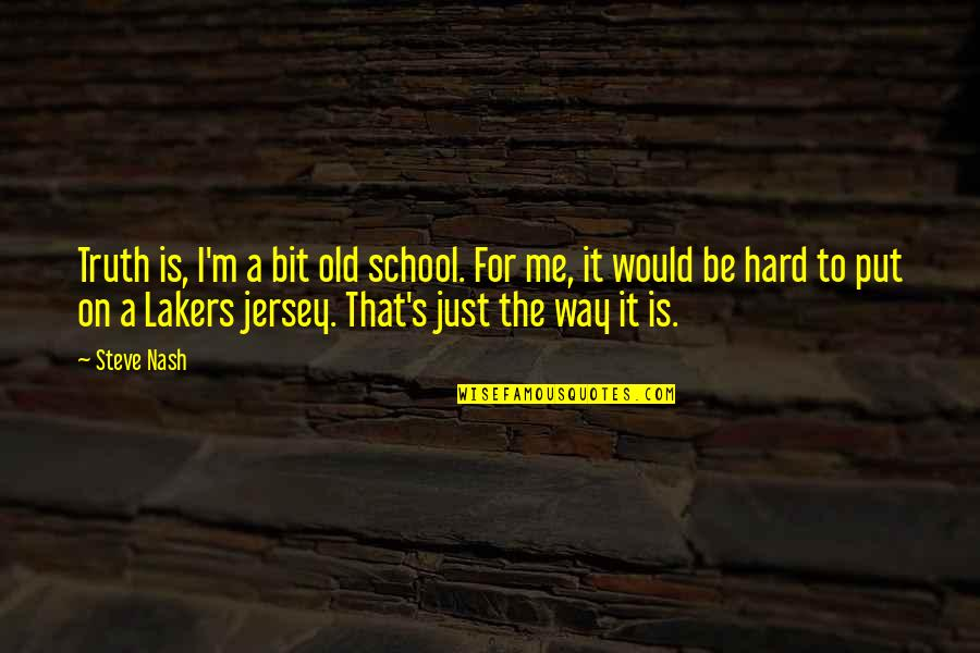 Nash's Quotes By Steve Nash: Truth is, I'm a bit old school. For