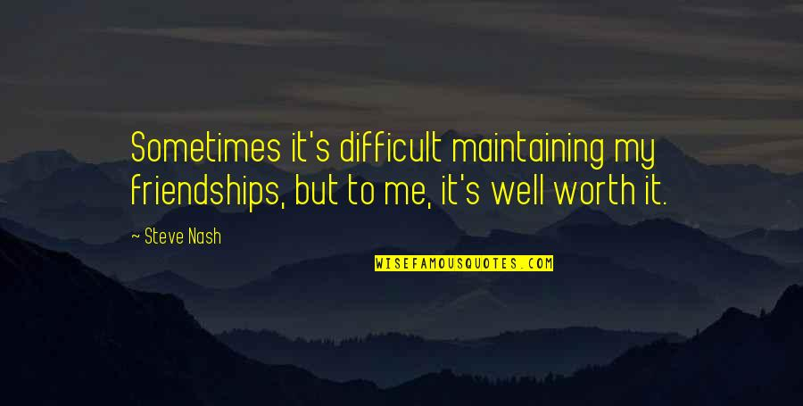 Nash's Quotes By Steve Nash: Sometimes it's difficult maintaining my friendships, but to