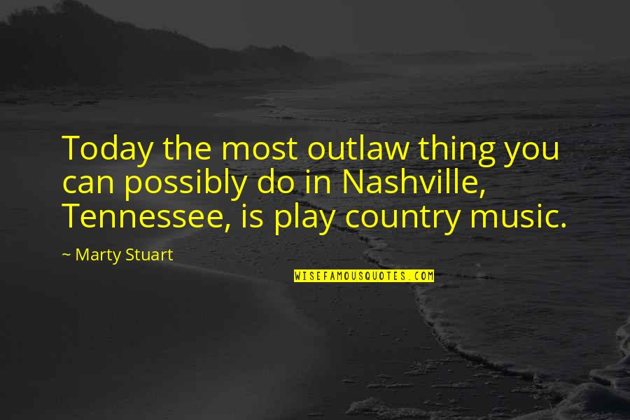 Nashville Tennessee Quotes By Marty Stuart: Today the most outlaw thing you can possibly