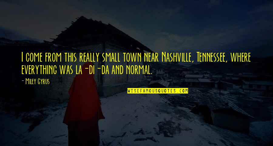 Nashville Tennessee Quotes By Miley Cyrus: I come from this really small town near