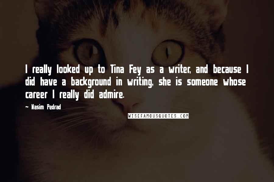 Nasim Pedrad quotes: I really looked up to Tina Fey as a writer, and because I did have a background in writing, she is someone whose career I really did admire.