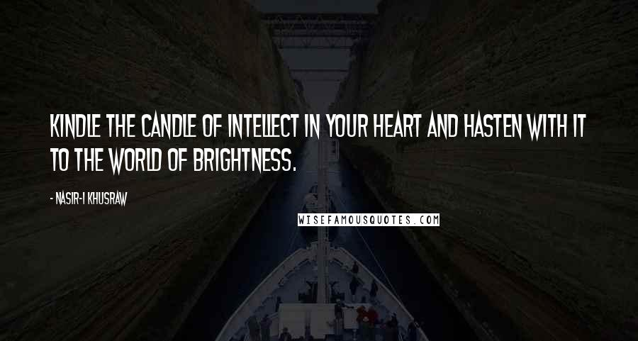 Nasir-i Khusraw quotes: Kindle the candle of intellect in your heart and hasten with it to the world of brightness.