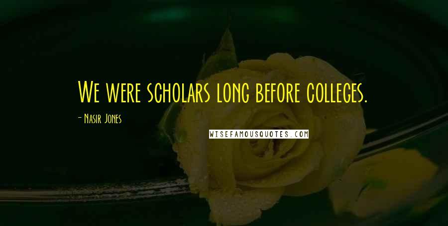 Nasir Jones quotes: We were scholars long before colleges.