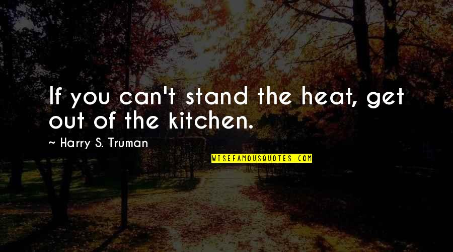 Nasir Siddiki Quotes By Harry S. Truman: If you can't stand the heat, get out