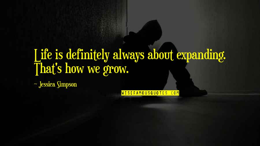 Nasir Siddiki Quotes By Jessica Simpson: Life is definitely always about expanding. That's how