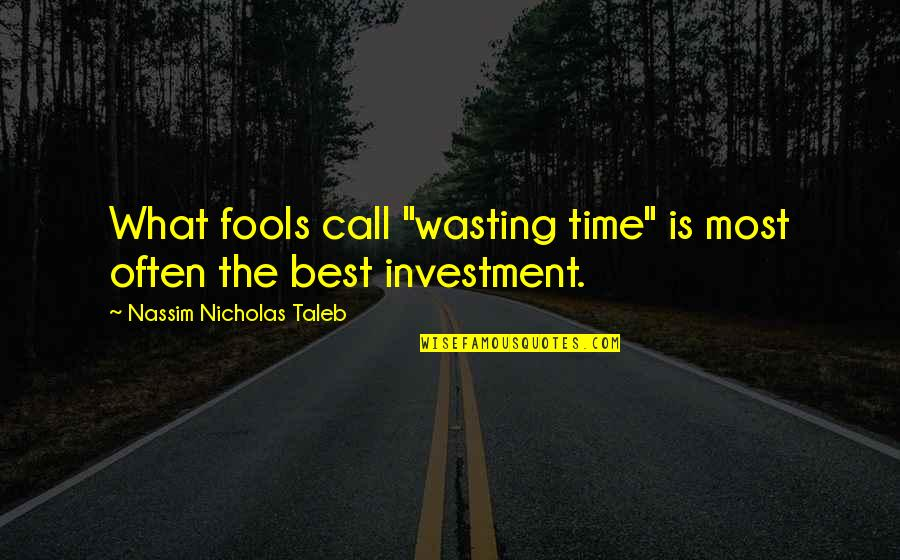 "Nassim Taleb Best Quotes By Nassim Nicholas Taleb: What fools call ""wasting time"" is most often"
