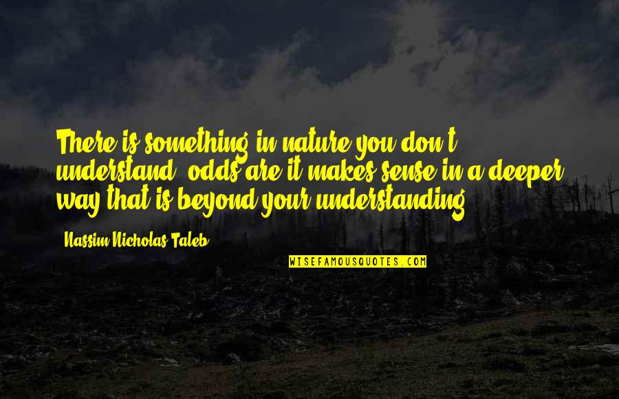 Nassim Taleb Best Quotes By Nassim Nicholas Taleb: There is something in nature you don't understand,