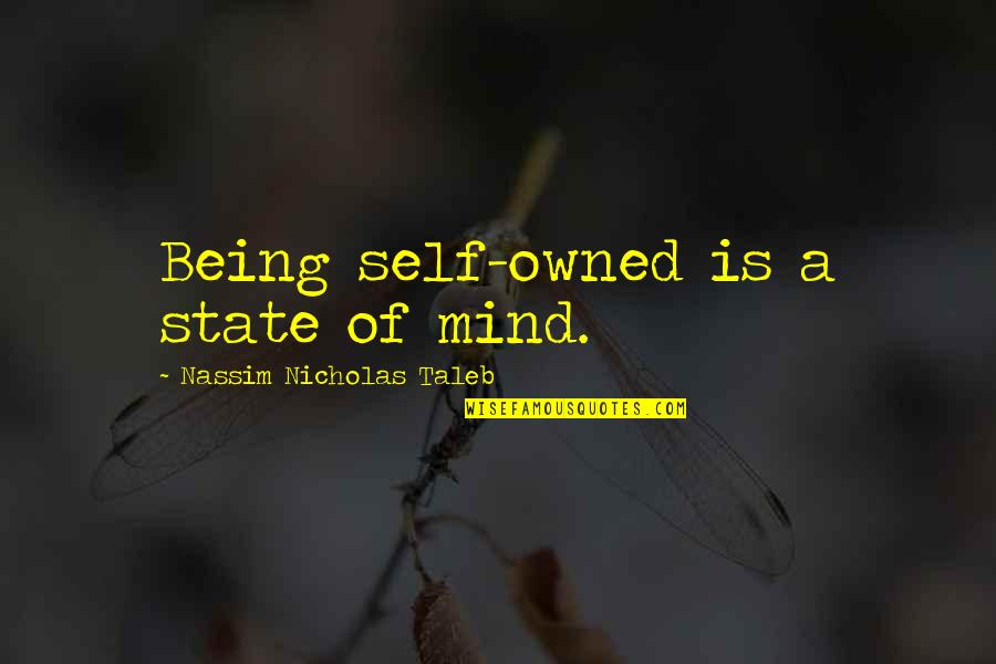 Nassim Taleb Best Quotes By Nassim Nicholas Taleb: Being self-owned is a state of mind.