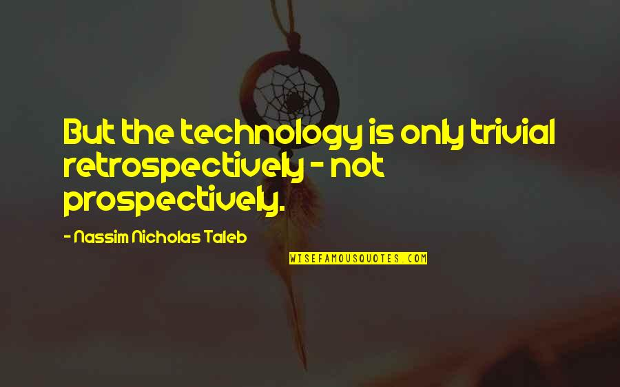 Nassim Taleb Best Quotes By Nassim Nicholas Taleb: But the technology is only trivial retrospectively -