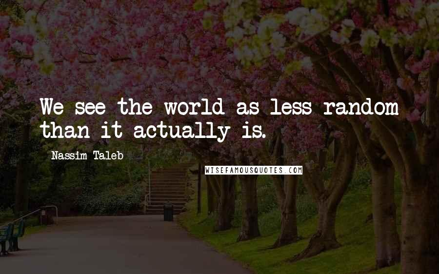 Nassim Taleb quotes: We see the world as less random than it actually is.