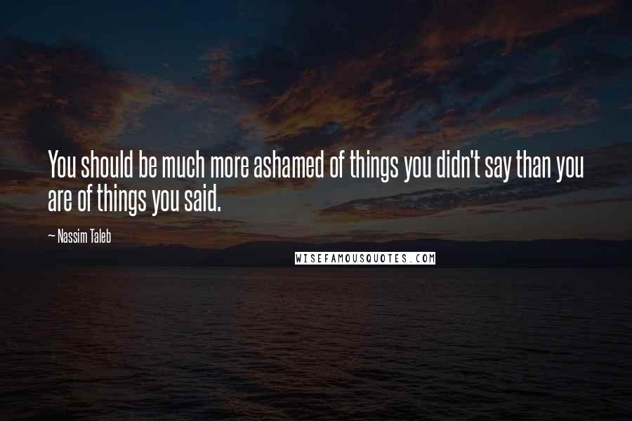 Nassim Taleb quotes: You should be much more ashamed of things you didn't say than you are of things you said.