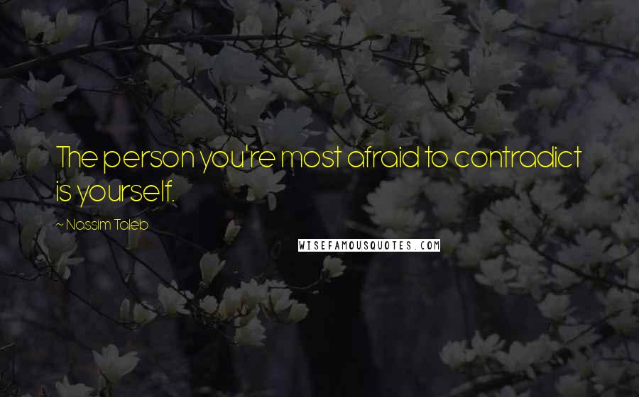 Nassim Taleb quotes: The person you're most afraid to contradict is yourself.