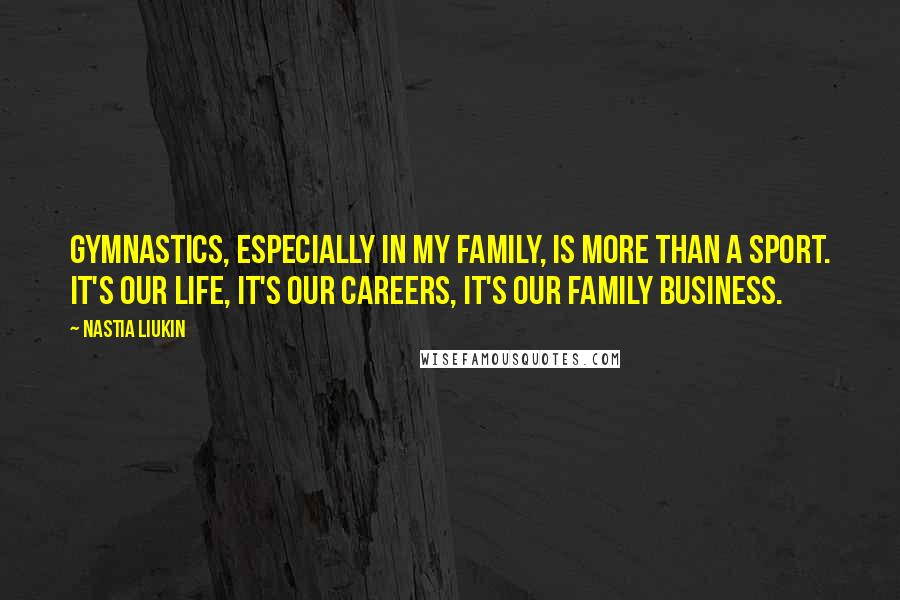 Nastia Liukin quotes: Gymnastics, especially in my family, is more than a sport. It's our life, it's our careers, it's our family business.