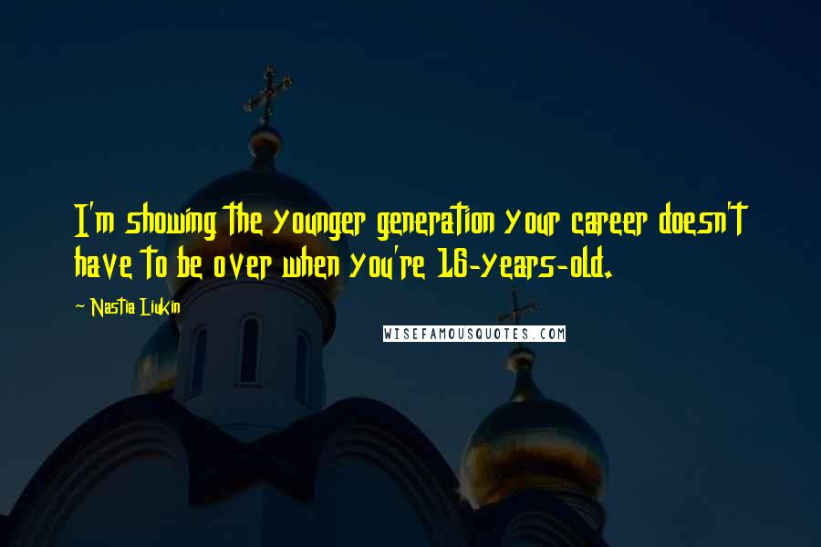 Nastia Liukin quotes: I'm showing the younger generation your career doesn't have to be over when you're 16-years-old.
