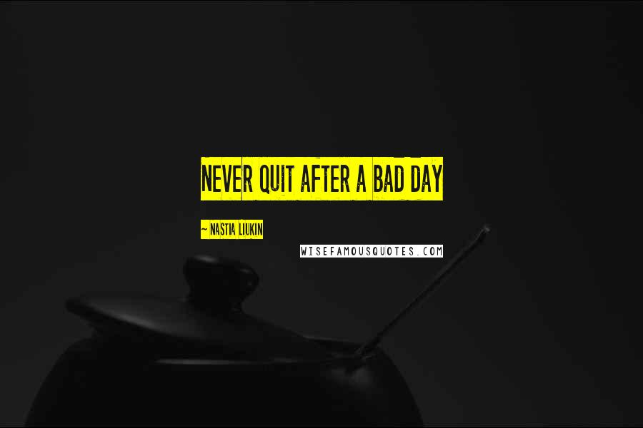 Nastia Liukin quotes: Never quit after a bad day