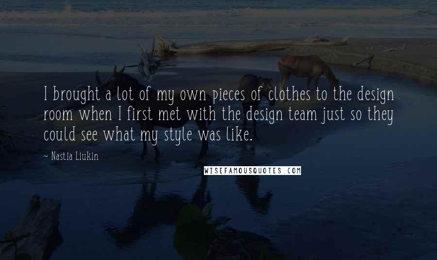 Nastia Liukin quotes: I brought a lot of my own pieces of clothes to the design room when I first met with the design team just so they could see what my style