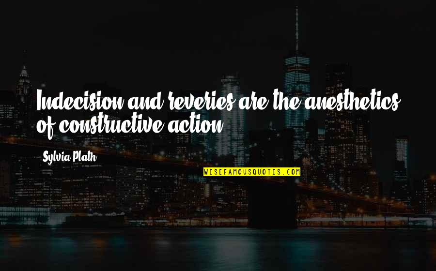 Nasty Gal Quotes By Sylvia Plath: Indecision and reveries are the anesthetics of constructive