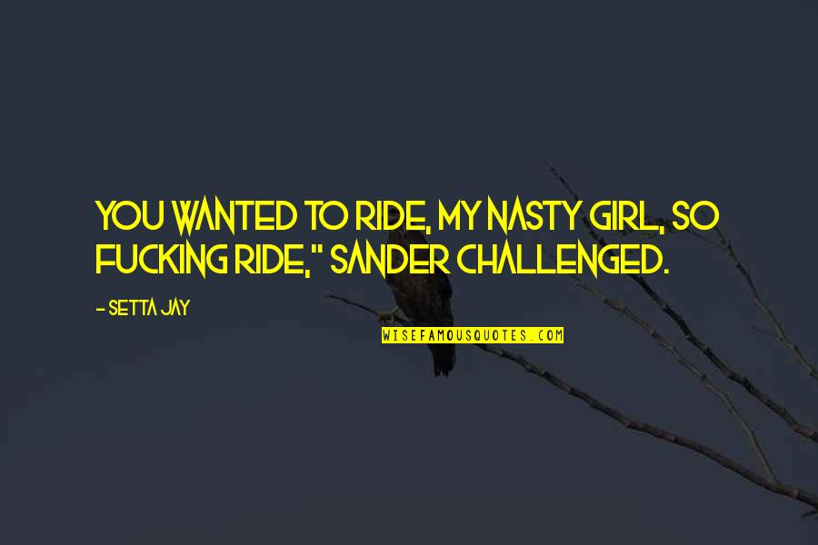 Nasty Girl Quotes By Setta Jay: You wanted to ride, my nasty girl, so