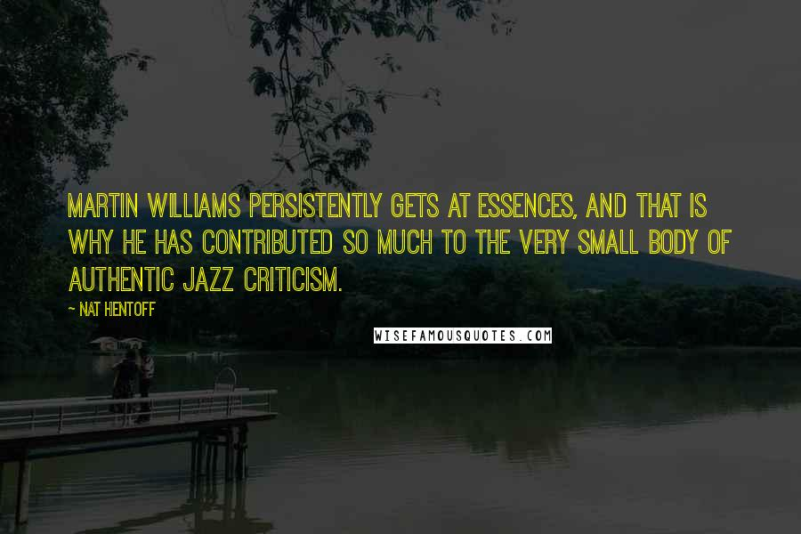 Nat Hentoff quotes: Martin Williams persistently gets at essences, and that is why he has contributed so much to the very small body of authentic jazz criticism.