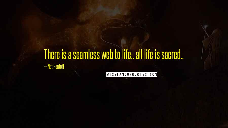 Nat Hentoff quotes: There is a seamless web to life.. all life is sacred..