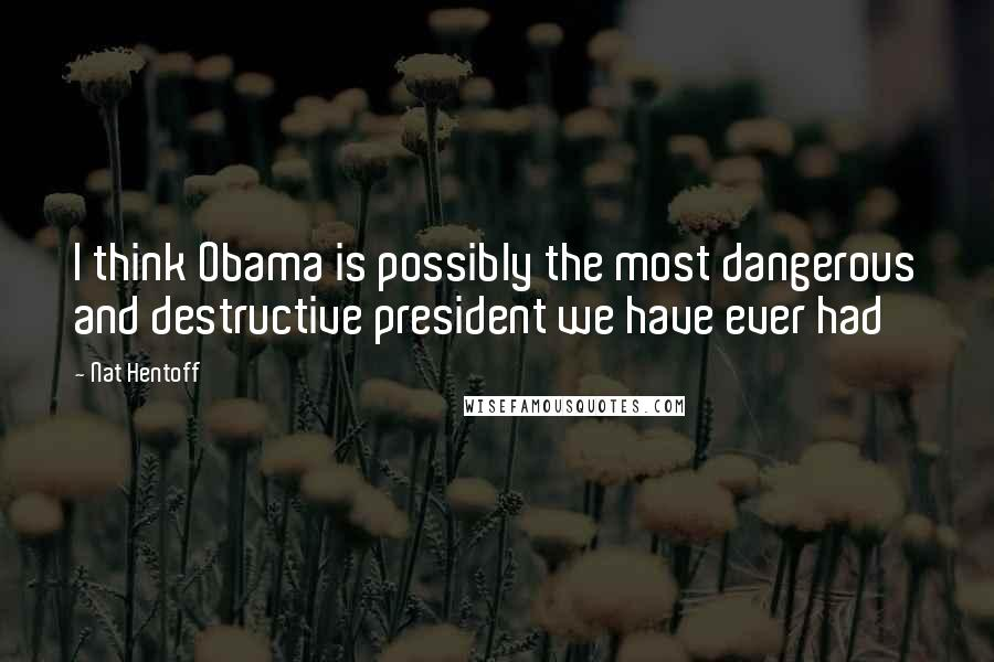 Nat Hentoff quotes: I think Obama is possibly the most dangerous and destructive president we have ever had