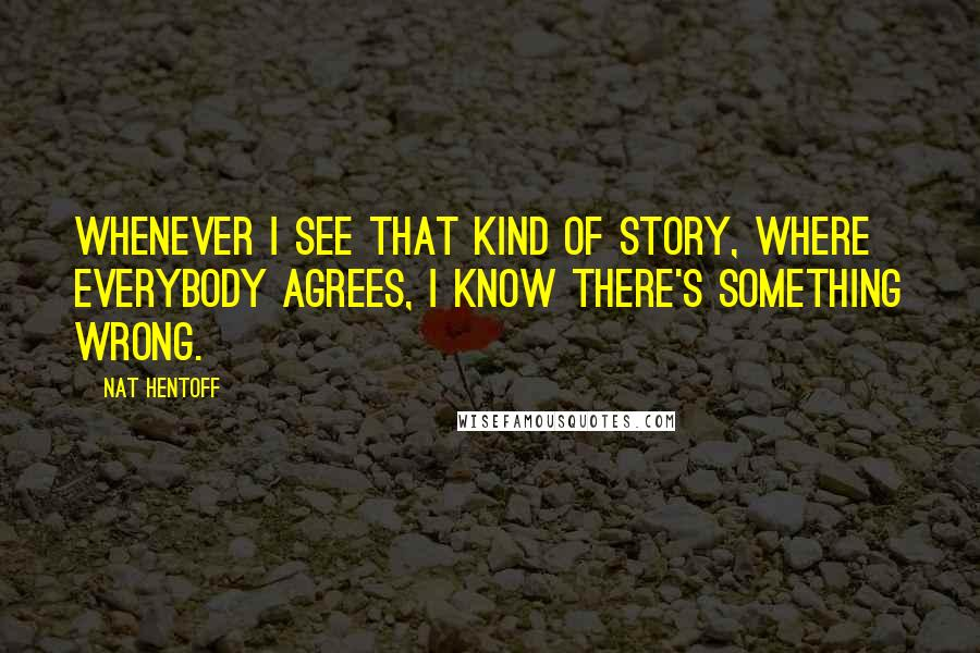 Nat Hentoff quotes: Whenever I see that kind of story, where everybody agrees, I know there's something wrong.