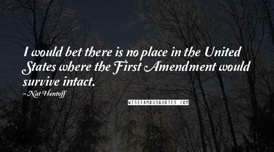 Nat Hentoff quotes: I would bet there is no place in the United States where the First Amendment would survive intact.