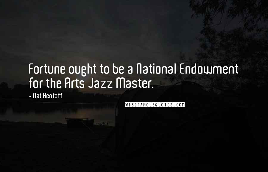 Nat Hentoff quotes: Fortune ought to be a National Endowment for the Arts Jazz Master.