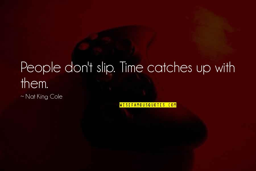 Nat X Quotes By Nat King Cole: People don't slip. Time catches up with them.