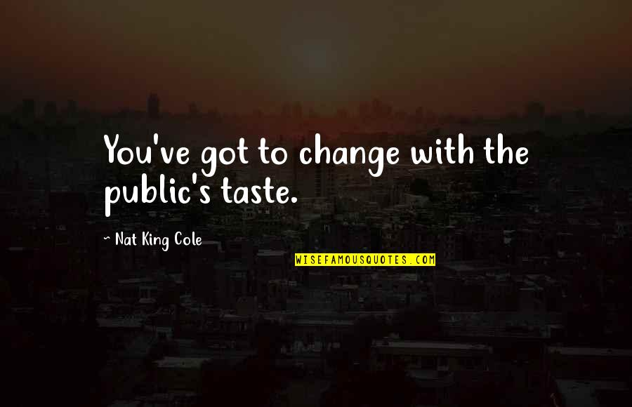 Nat X Quotes By Nat King Cole: You've got to change with the public's taste.