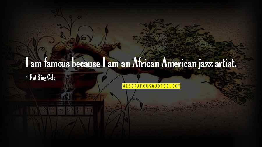 Nat X Quotes By Nat King Cole: I am famous because I am an African